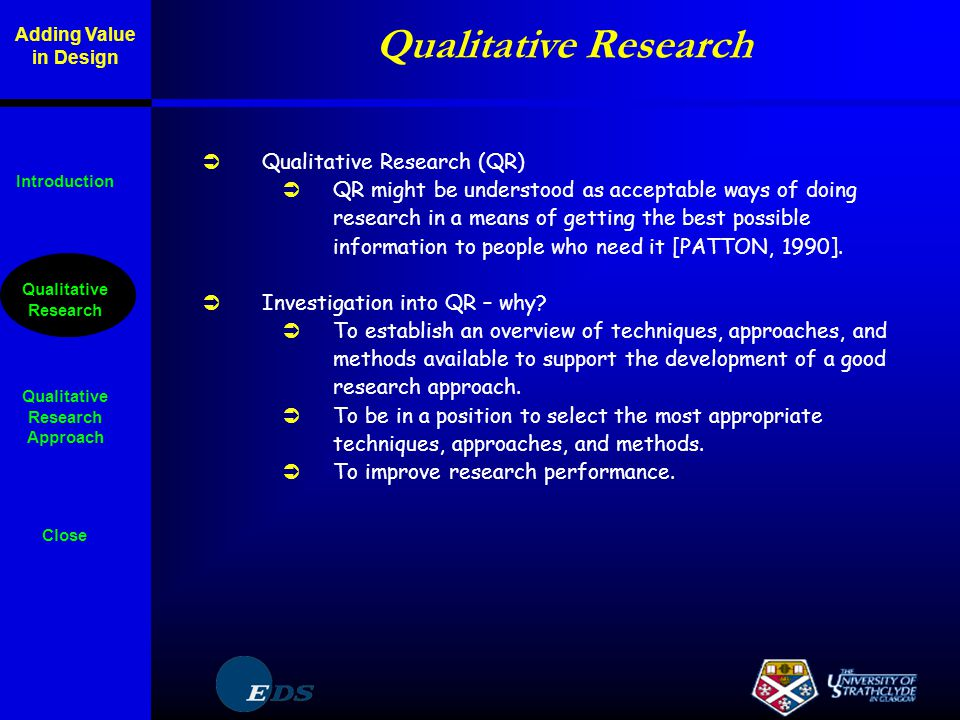 Qualitative Research  Qualitative Research (QR)  QR might be understood as acceptable ways of doing research in a means of getting the best possible information to people who need it [PATTON, 1990].