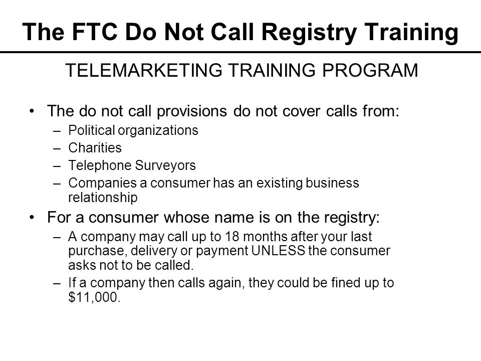 The FTC Do Not Call Registry Training The do not call provisions do not cover calls from: –Political organizations –Charities –Telephone Surveyors –Co