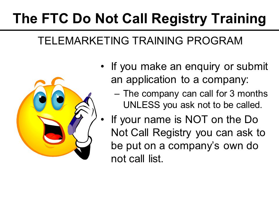 The FTC Do Not Call Registry Training If you make an enquiry or submit an application to a company: –The company can call for 3 months UNLESS you ask