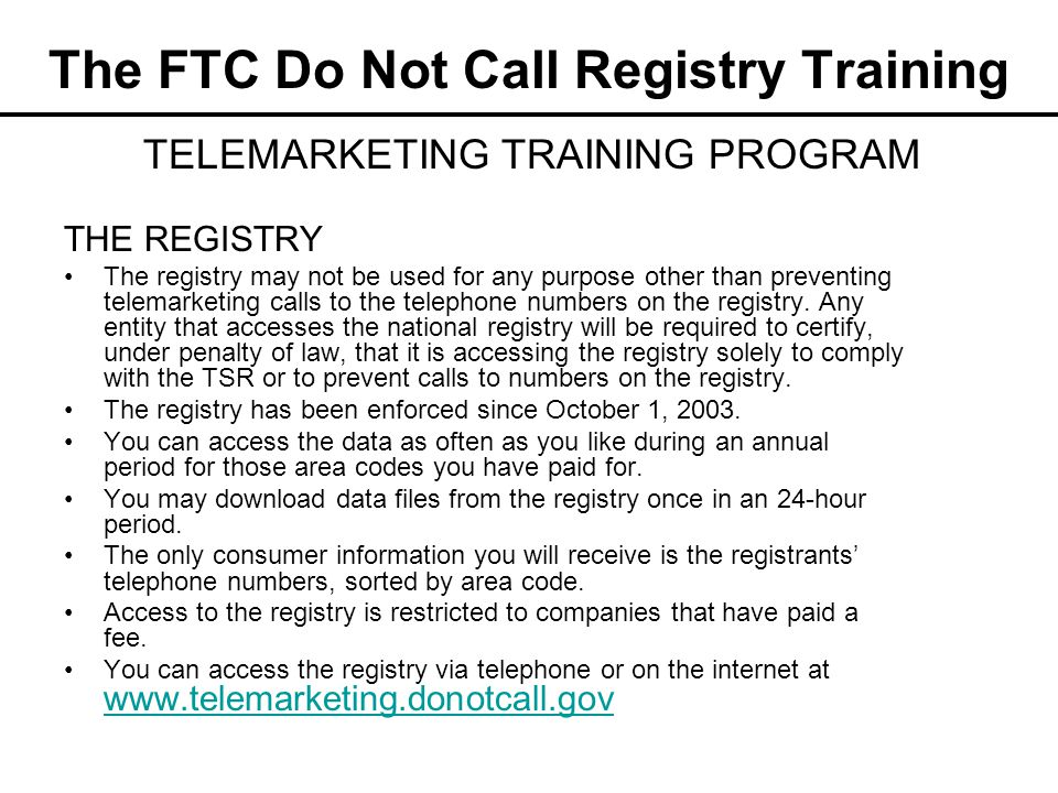 The FTC Do Not Call Registry Training THE REGISTRY The registry may not be used for any purpose other than preventing telemarketing calls to the telep