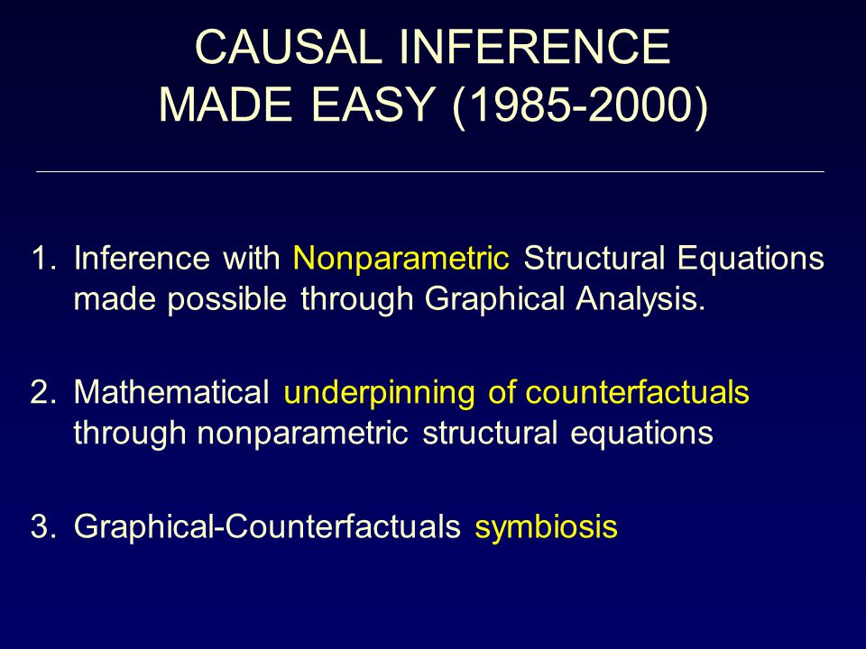 CAUSAL INFERENCE MADE EASY (1985-2000) 1.Inference with Nonparametric Structural Equations made possible through Graphical Analysis.