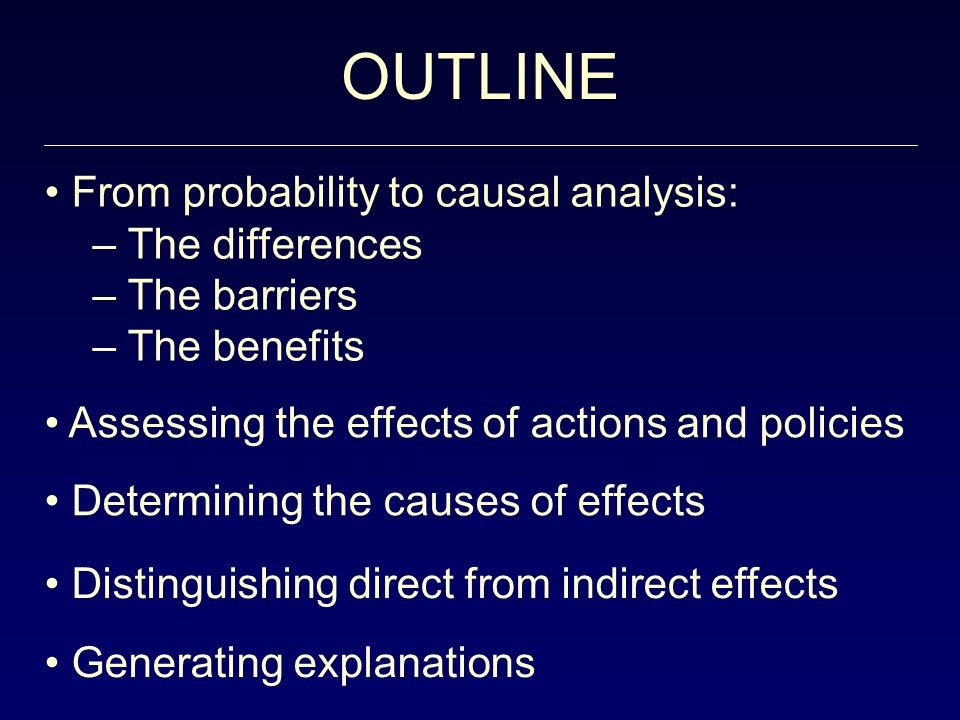 OUTLINE From probability to causal analysis: – The differences – The barriers – The benefits Assessing the effects of actions and policies Determining the causes of effects Distinguishing direct from indirect effects Generating explanations