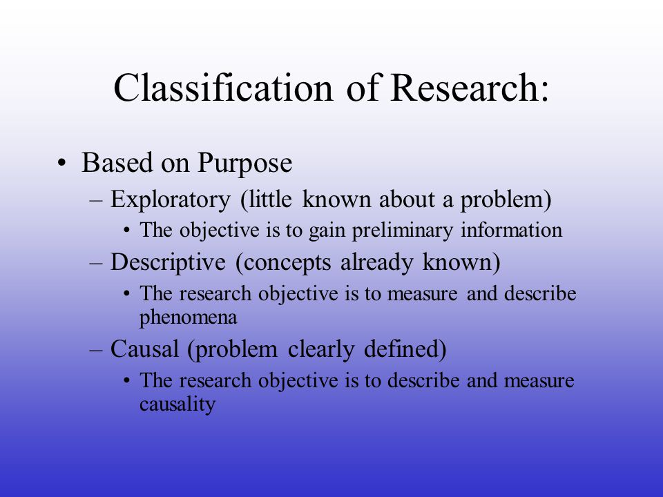 Classification of Research: Based on Purpose –Exploratory (little known about a problem) The objective is to gain preliminary information –Descriptive (concepts already known) The research objective is to measure and describe phenomena –Causal (problem clearly defined) The research objective is to describe and measure causality