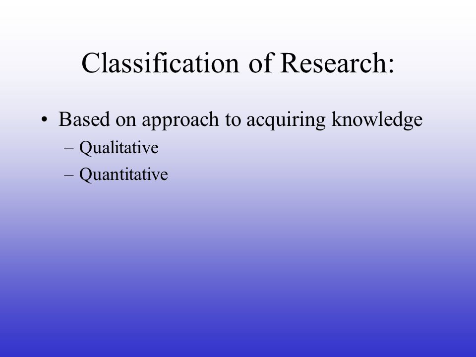 Classification of Research: Based on approach to acquiring knowledge –Qualitative –Quantitative