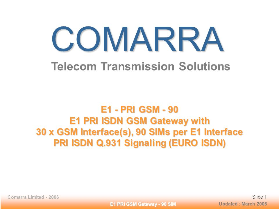 Slide 1Comarra Limited - 2006Slide 1 E1 PRI GSM Gateway - 90 SIM COMARRA Telecom Transmission Solutions E1 - PRI GSM - 90 E1 PRI ISDN GSM Gateway with 30 x GSM Interface(s), 90 SIMs per E1 Interface PRI ISDN Q.931 Signaling (EURO ISDN) Updated : March 2006