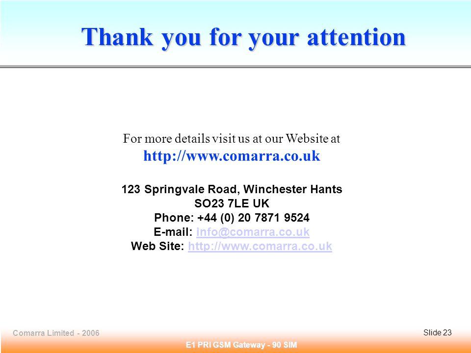 Slide 23Comarra Limited - 2006Slide 23 E1 PRI GSM Gateway - 90 SIM Thank you for your attention For more details visit us at our Website at http://www.comarra.co.uk 123 Springvale Road, Winchester Hants SO23 7LE UK Phone: +44 (0) 20 7871 9524 E-mail: info@comarra.co.uk Web Site: http://www.comarra.co.ukinfo@comarra.co.ukhttp://www.comarra.co.uk