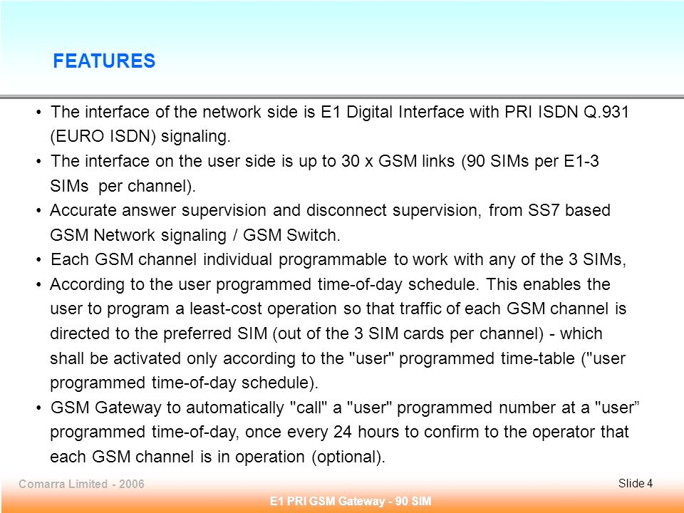 Slide 4Comarra Limited - 2006Slide 4 E1 PRI GSM Gateway - 90 SIM The interface of the network side is E1 Digital Interface with PRI ISDN Q.931 (EURO ISDN) signaling.