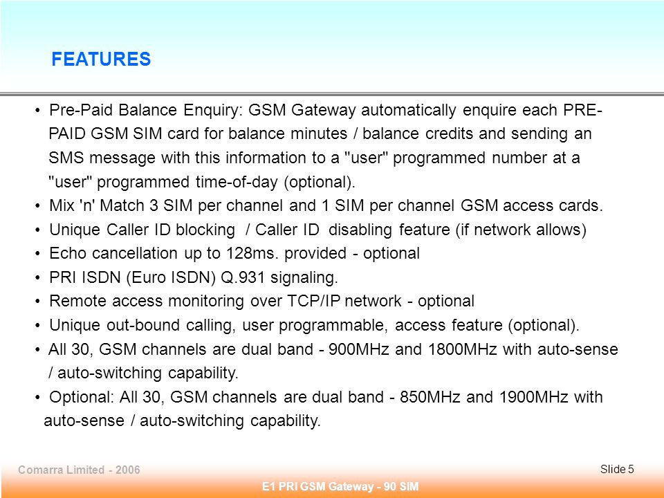 Slide 5Comarra Limited - 2006Slide 5 E1 PRI GSM Gateway - 90 SIM Pre-Paid Balance Enquiry: GSM Gateway automatically enquire each PRE- PAID GSM SIM card for balance minutes / balance credits and sending an SMS message with this information to a user programmed number at a user programmed time-of-day (optional).