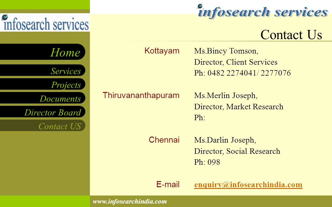Projects Documents Director Board Contact US Services Home www.infosearchindia.com Kottayam Thiruvananthapuram Chennai E-mail Ms.Bincy Tomson, Director, Client Services Ph: 0482 2274041/ 2277076 Ms.Merlin Joseph, Director, Market Research Ph: Ms.Darlin Joseph, Director, Social Research Ph: 098 enquiry@infosearchindia.com Contact Us