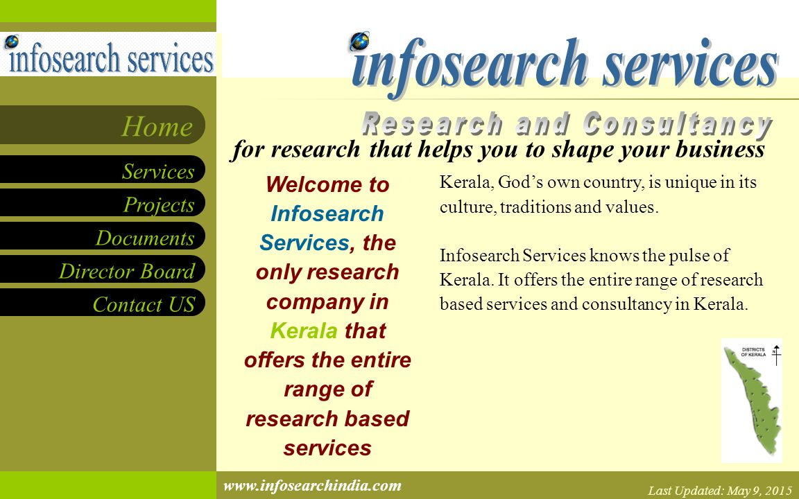 Projects Documents Director Board Contact US Services Home www.infosearchindia.com Welcome to Infosearch Services, the only research company in Kerala that offers the entire range of research based services Kerala, God's own country, is unique in its culture, traditions and values.