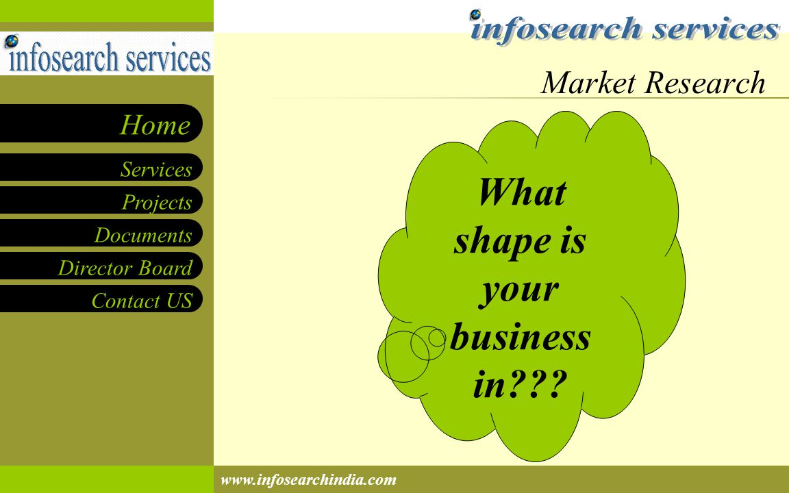 Projects Documents Director Board Contact US Services Home www.infosearchindia.com Market Research What shape is your business in???