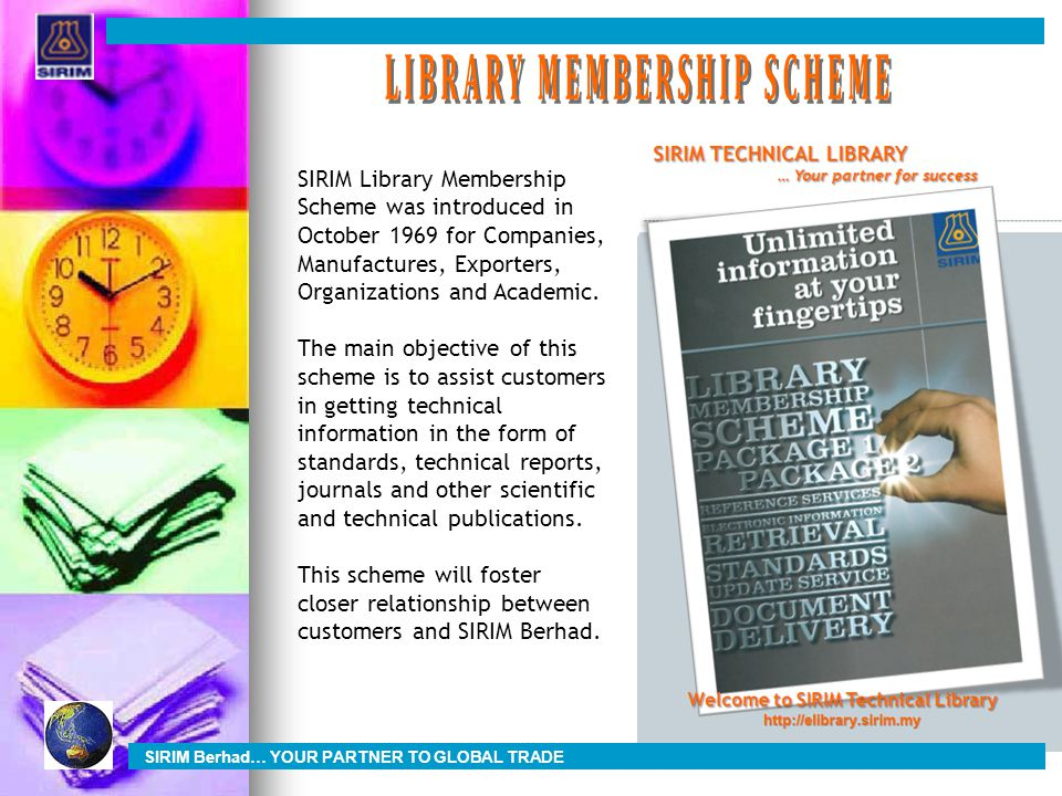 SIRIM Library Membership Scheme was introduced in October 1969 for Companies, Manufactures, Exporters, Organizations and Academic.