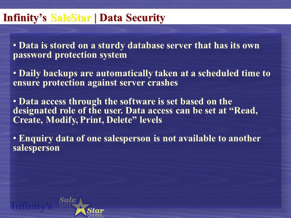 Infinity's SaleStar | Data Security Data is stored on a sturdy database server that has its own password protection system Daily backups are automatically taken at a scheduled time to ensure protection against server crashes Data access through the software is set based on the designated role of the user.