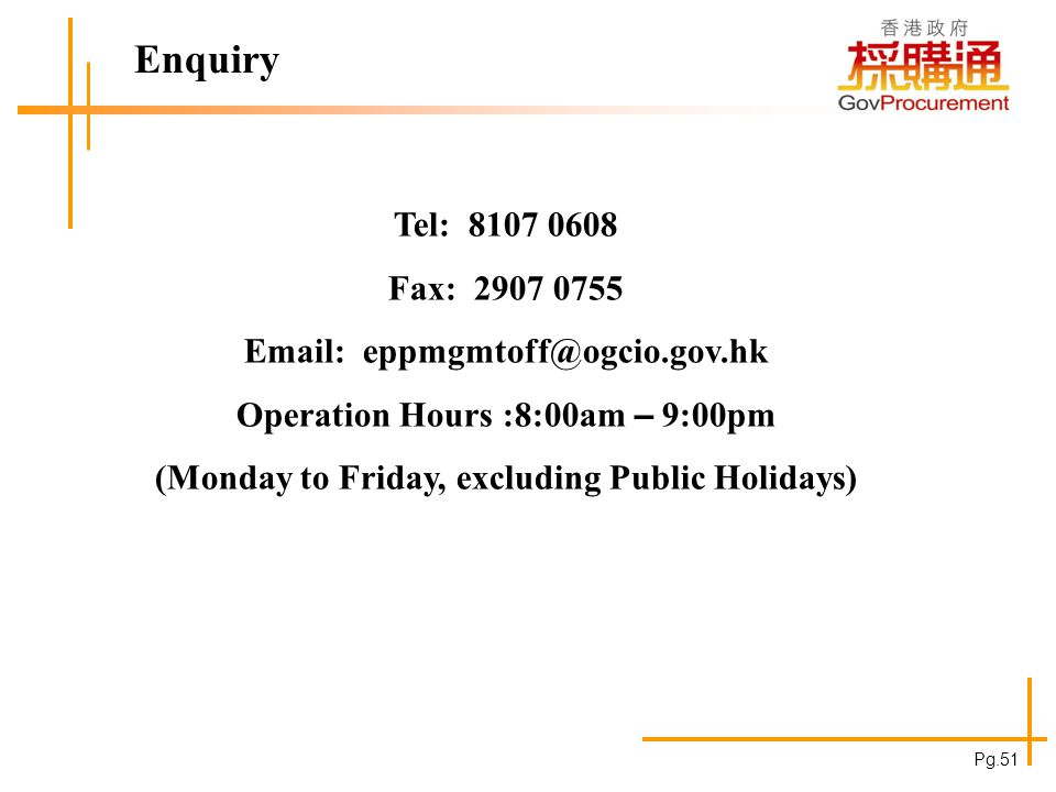 Enquiry Tel: 8107 0608 Fax: 2907 0755 Email: eppmgmtoff@ogcio.gov.hk Operation Hours :8:00am – 9:00pm (Monday to Friday, excluding Public Holidays) Pg