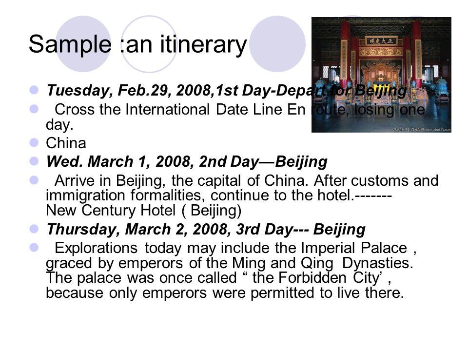 Sample :an itinerary Itinerary of China Trip March 1-5 Beijing-New Century Hotel March5-7 Xian-Dynasty Hotel March 7-10 Shanghai-Zhongshan Hotel March 12-13 Guangzhou-Sanyu Hotel March 13-16 HongKong-Furama Internatonal Hotel