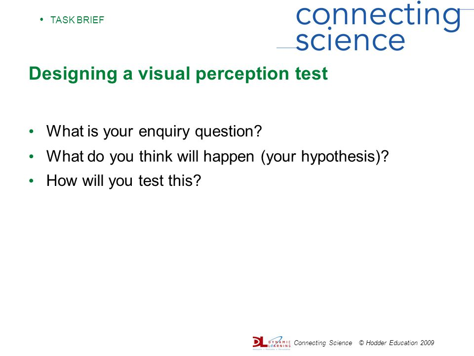 TASK BRIEF Connecting Science © Hodder Education 2009 Designing a visual perception test What is your enquiry question.