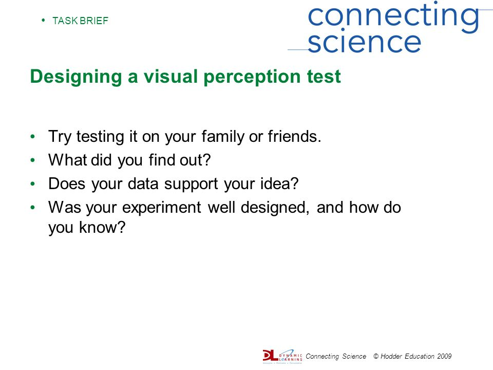 TASK BRIEF Connecting Science © Hodder Education 2009 Designing a visual perception test Try testing it on your family or friends.
