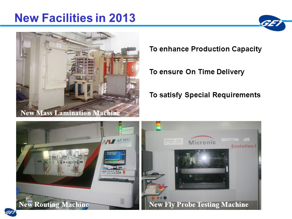 New Facilities in 2013 New Mass Lamination Machine New Routing MachineNew Fly Probe Testing Machine To ensure On Time Delivery To satisfy Special Requ