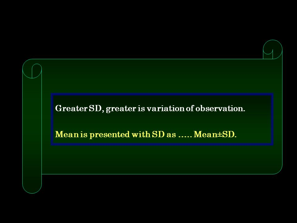 Greater SD, greater is variation of observation. Mean is presented with SD as ….. Mean±SD.