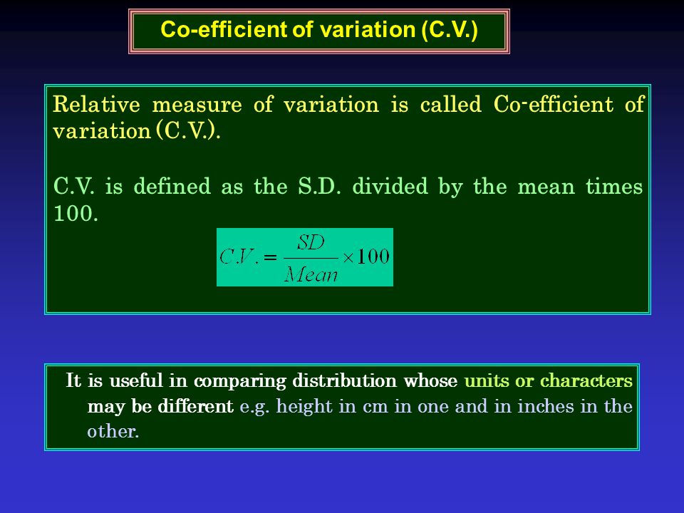 Relative measure of variation is called Co-efficient of variation (C.V.). C.V. is defined as the S.D. divided by the mean times 100. Co-efficient of v