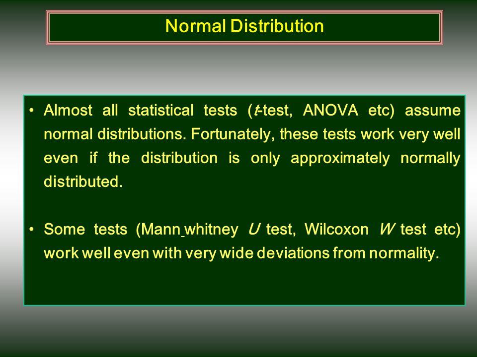 Almost all statistical tests (t-test, ANOVA etc) assume normal distributions. Fortunately, these tests work very well even if the distribution is only