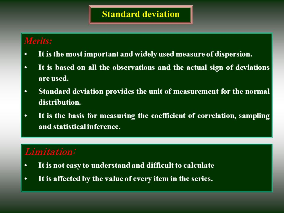 Standard deviation Merits: It is the most important and widely used measure of dispersion. It is based on all the observations and the actual sign of