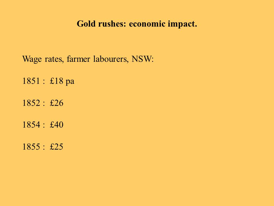 Gold rushes: economic impact. Wage rates, farmer labourers, NSW: 1851 : £18 pa 1852 : £26 1854 : £40 1855 : £25