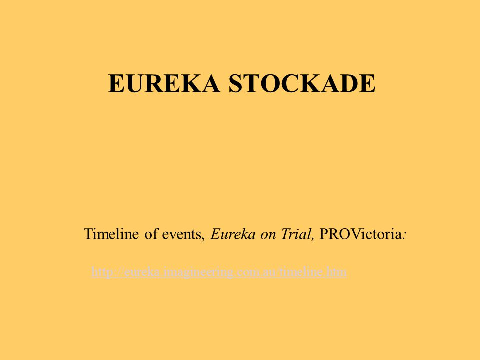 EUREKA STOCKADE http://eureka.imagineering.com.au/timeline.htm Timeline of events, Eureka on Trial, PROVictoria: