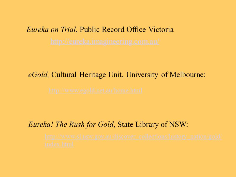 http://eureka.imagineering.com.au/ Eureka on Trial, Public Record Office Victoria eGold, Cultural Heritage Unit, University of Melbourne: http://www.egold.net.au/home.html Eureka.