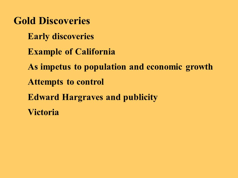 Gold Discoveries Early discoveries Example of California As impetus to population and economic growth Attempts to control Edward Hargraves and publici