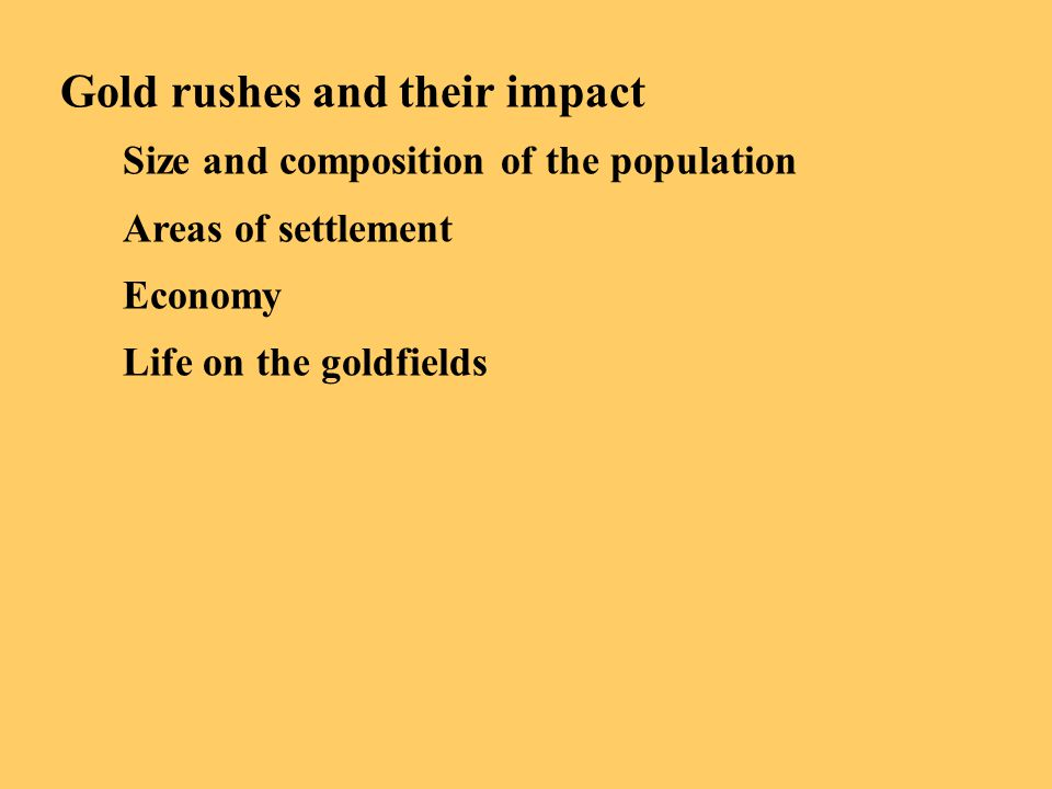 Gold rushes and their impact Size and composition of the population Areas of settlement Economy Life on the goldfields