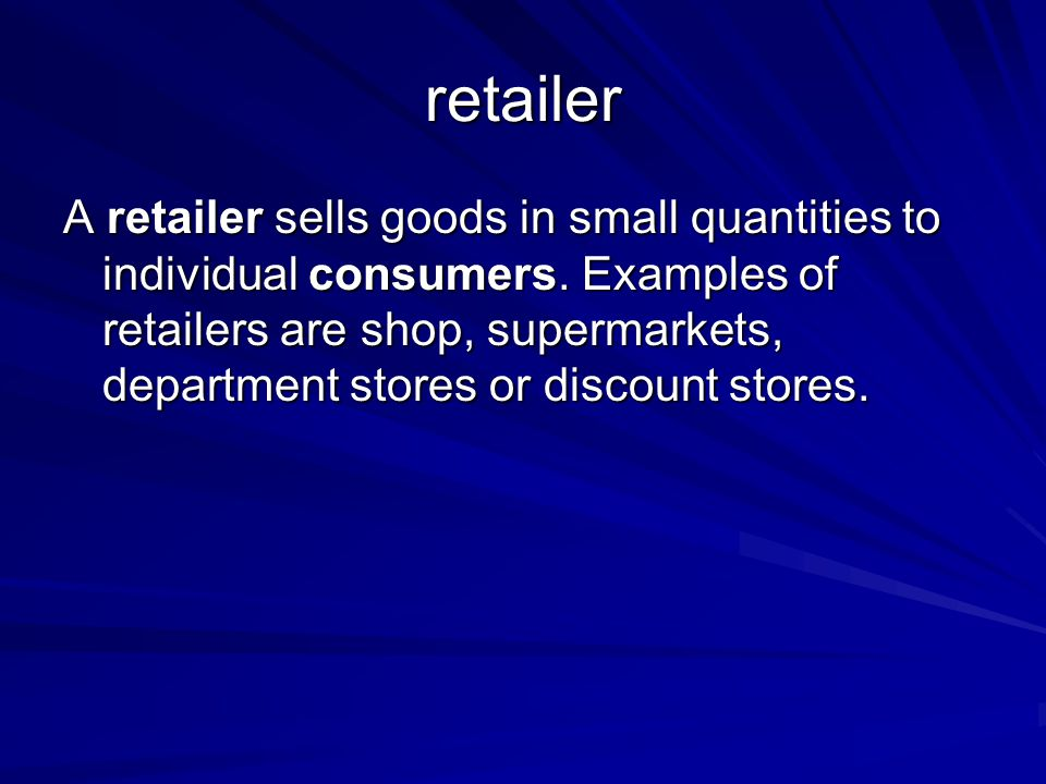 retailer A retailer sells goods in small quantities to individual consumers. Examples of retailers are shop, supermarkets, department stores or discou