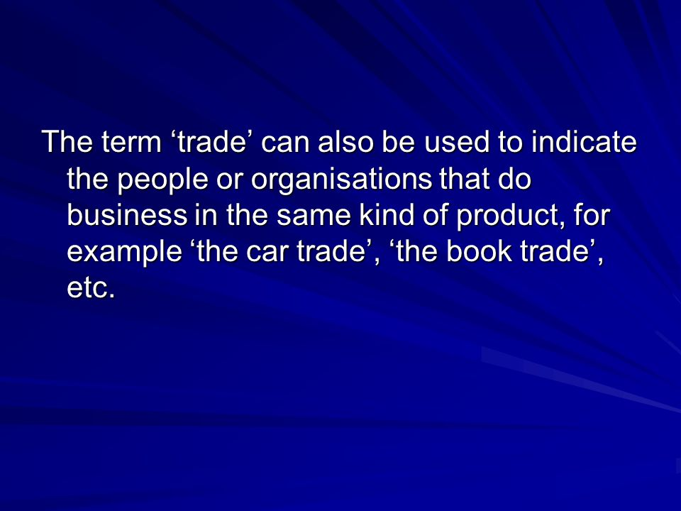 The term 'trade' can also be used to indicate the people or organisations that do business in the same kind of product, for example 'the car trade', '