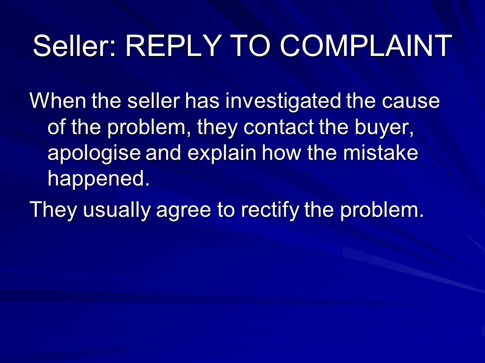 Seller: REPLY TO COMPLAINT When the seller has investigated the cause of the problem, they contact the buyer, apologise and explain how the mistake ha