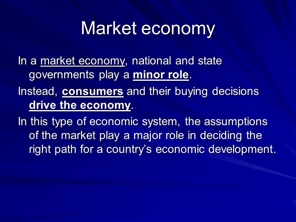 Market economy In a market economy, national and state governments play a minor role. Instead, consumers and their buying decisions drive the economy.