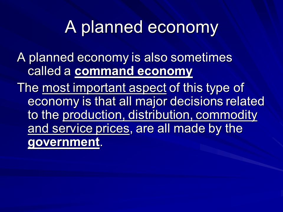 A planned economy A planned economy is also sometimes called a command economy The most important aspect of this type of economy is that all major dec
