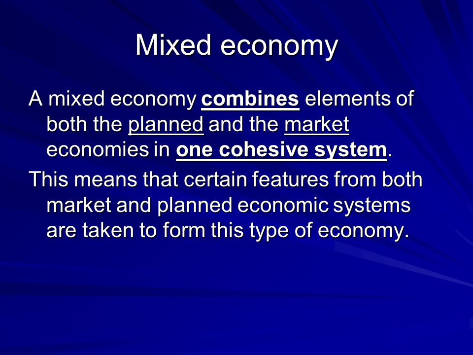 Mixed economy A mixed economy combines elements of both the planned and the market economies in one cohesive system. This means that certain features