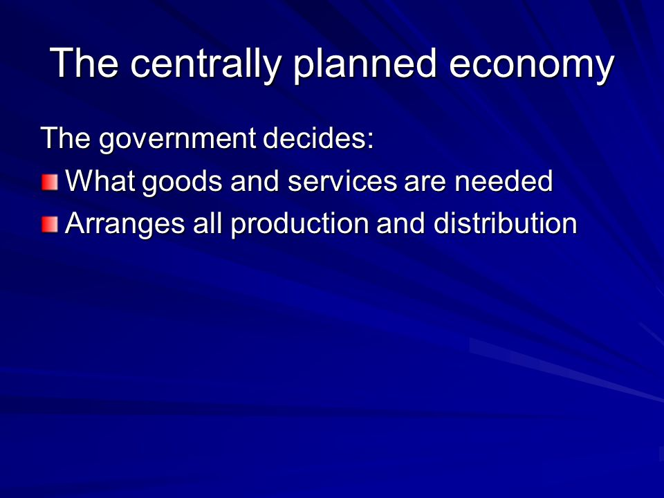 The centrally planned economy The government decides: What goods and services are needed Arranges all production and distribution