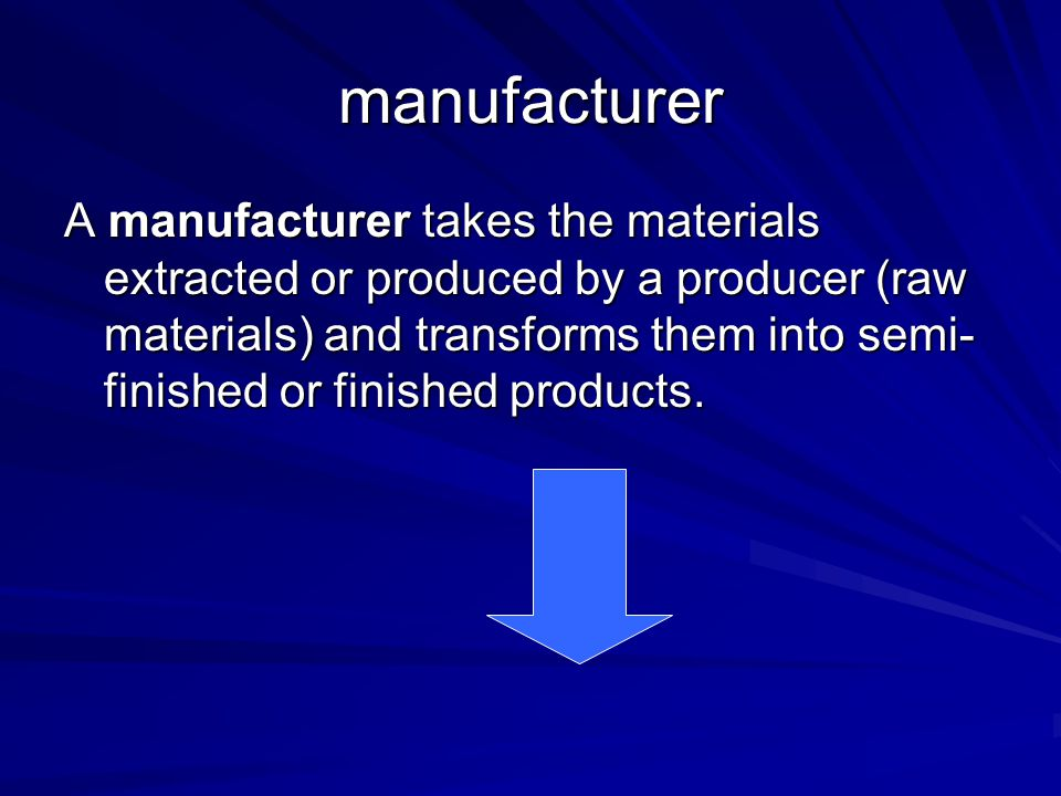 manufacturer A manufacturer takes the materials extracted or produced by a producer (raw materials) and transforms them into semi- finished or finishe