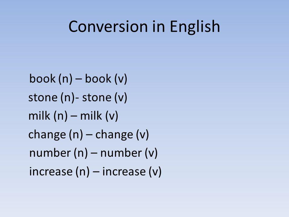 Conversion in English book (n) – book (v) stone (n)- stone (v) milk (n) – milk (v) change (n) – change (v) number (n) – number (v) increase (n) – incr