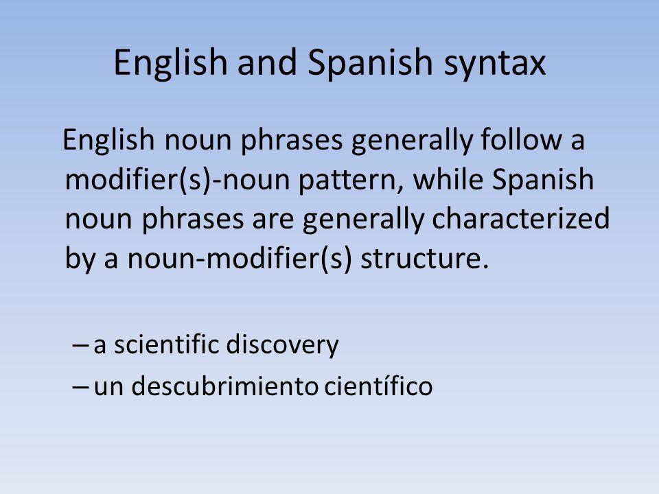English and Spanish syntax English noun phrases generally follow a modifier(s)-noun pattern, while Spanish noun phrases are generally characterized by