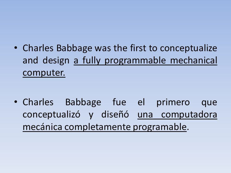 Charles Babbage was the first to conceptualize and design a fully programmable mechanical computer. Charles Babbage fue el primero que conceptualizó y