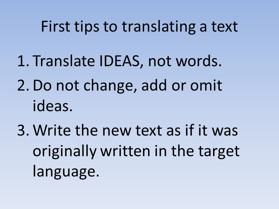 First tips to translating a text 1.Translate IDEAS, not words. 2.Do not change, add or omit ideas. 3.Write the new text as if it was originally writte