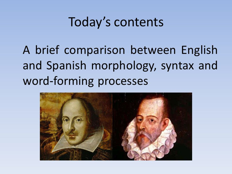 Today's contents A brief comparison between English and Spanish morphology, syntax and word-forming processes