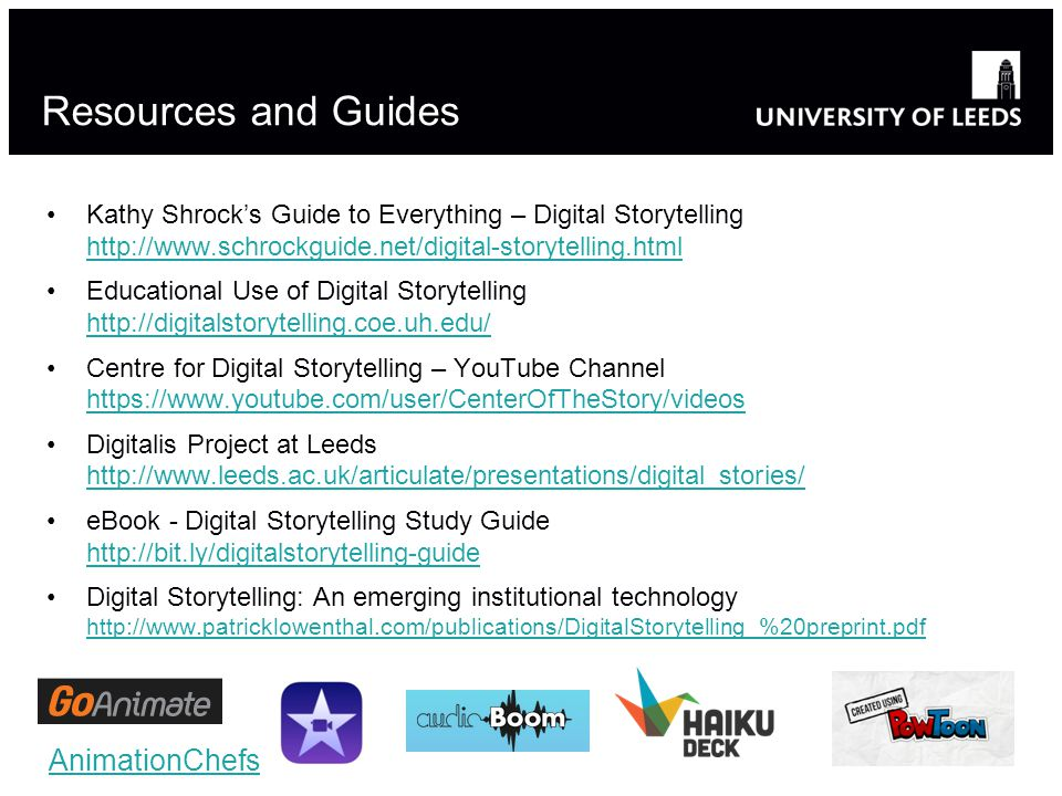 Resources and Guides Kathy Shrock's Guide to Everything – Digital Storytelling http://www.schrockguide.net/digital-storytelling.html http://www.schrockguide.net/digital-storytelling.html Educational Use of Digital Storytelling http://digitalstorytelling.coe.uh.edu/ http://digitalstorytelling.coe.uh.edu/ Centre for Digital Storytelling – YouTube Channel https://www.youtube.com/user/CenterOfTheStory/videos https://www.youtube.com/user/CenterOfTheStory/videos Digitalis Project at Leeds http://www.leeds.ac.uk/articulate/presentations/digital_stories/ http://www.leeds.ac.uk/articulate/presentations/digital_stories/ eBook - Digital Storytelling Study Guide http://bit.ly/digitalstorytelling-guide http://bit.ly/digitalstorytelling-guide Digital Storytelling: An emerging institutional technology http://www.patricklowenthal.com/publications/DigitalStorytelling_%20preprint.pdf http://www.patricklowenthal.com/publications/DigitalStorytelling_%20preprint.pdf AnimationChefs