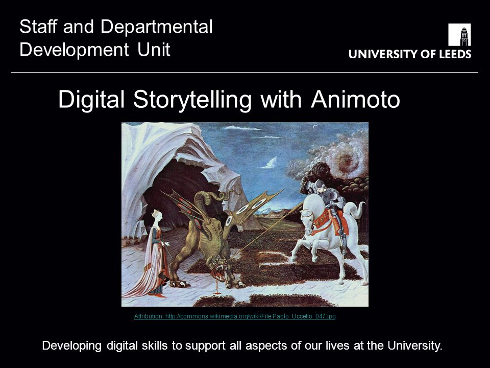 Staff and Departmental Development Unit Digital Storytelling with Animoto Developing digital skills to support all aspects of our lives at the University.