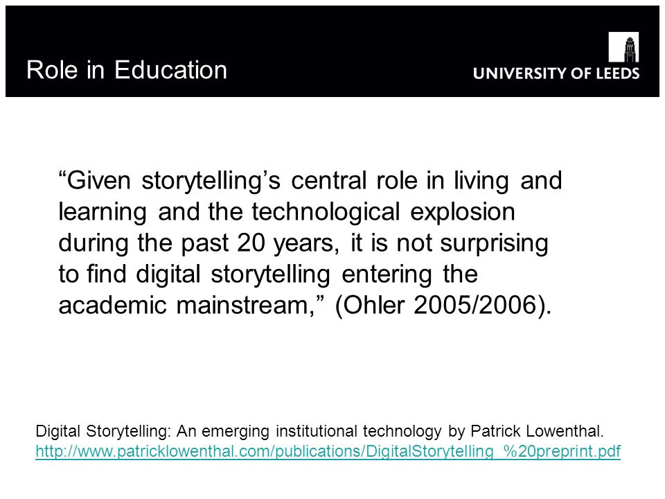 Role in Education Given storytelling's central role in living and learning and the technological explosion during the past 20 years, it is not surprising to find digital storytelling entering the academic mainstream, (Ohler 2005/2006).