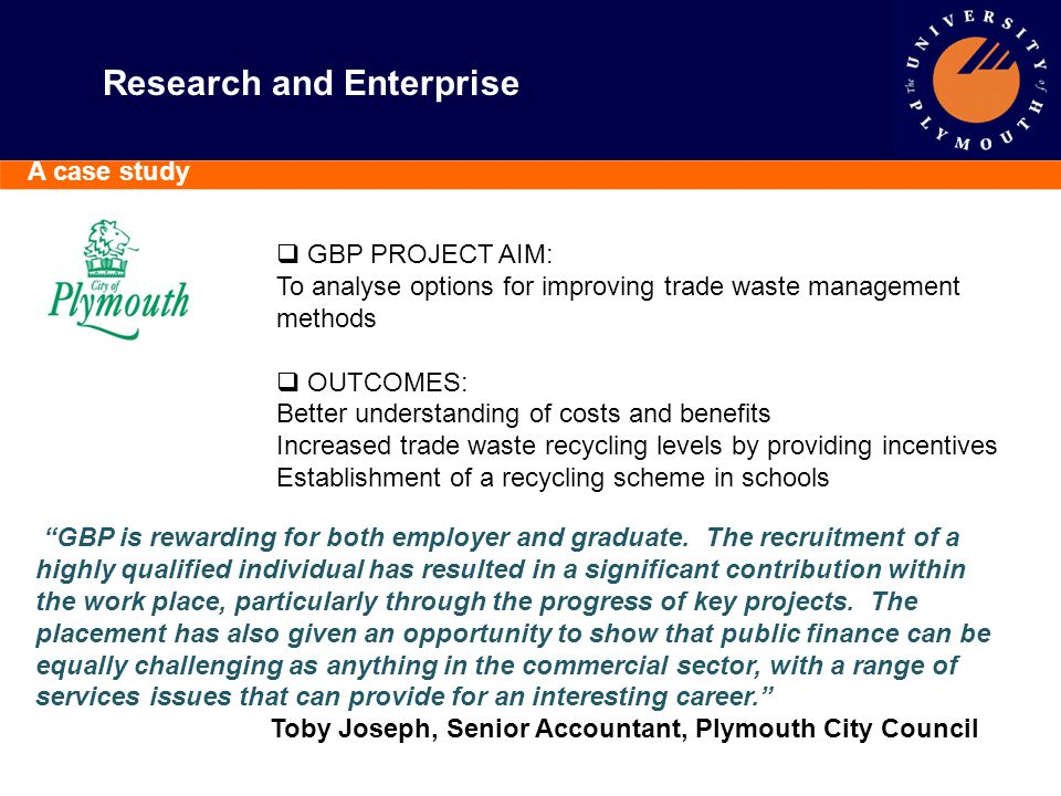 Research and Enterprise A case study  GBP PROJECT AIM: To analyse options for improving trade waste management methods  OUTCOMES: Better understandi