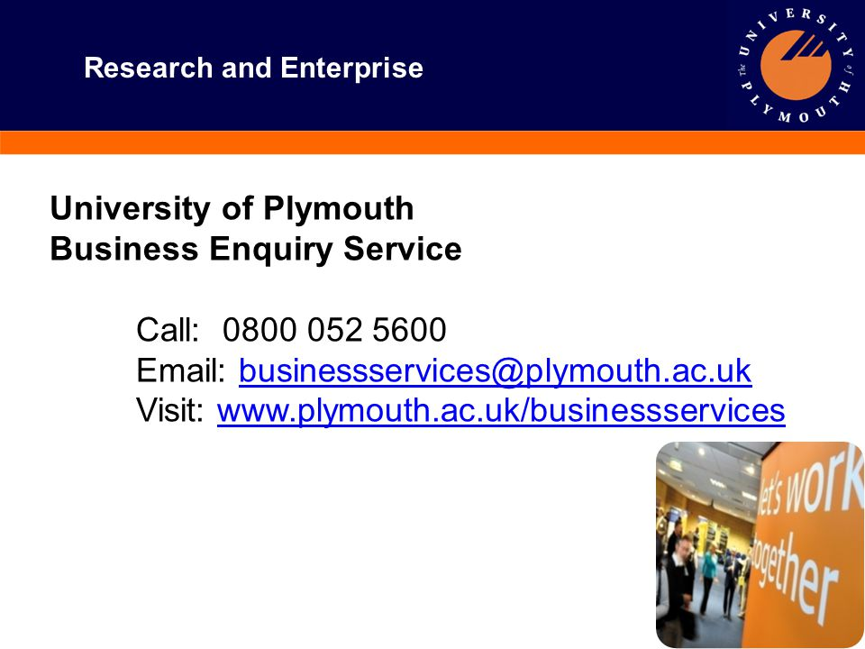 Research and Enterprise University of Plymouth Business Enquiry Service Call: 0800 052 5600 Email: businessservices@plymouth.ac.ukbusinessservices@ply