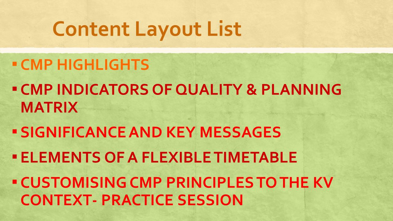 Content Layout List ▪ CMP HIGHLIGHTS ▪ CMP INDICATORS OF QUALITY & PLANNING MATRIX ▪ SIGNIFICANCE AND KEY MESSAGES ▪ ELEMENTS OF A FLEXIBLE TIMETABLE ▪ CUSTOMISING CMP PRINCIPLES TO THE KV CONTEXT- PRACTICE SESSION